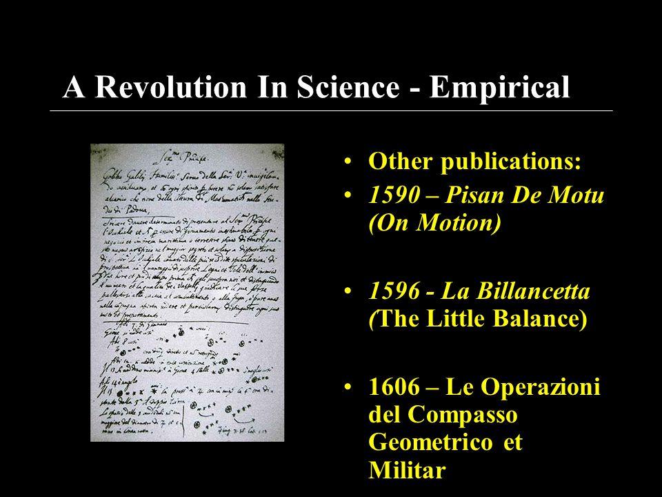 A Revolution In Science - Empirical Other publications: 1590 – Pisan De Motu (On Motion) 1596 - La Billancetta (The Little Balance) 1606 – Le Operazio