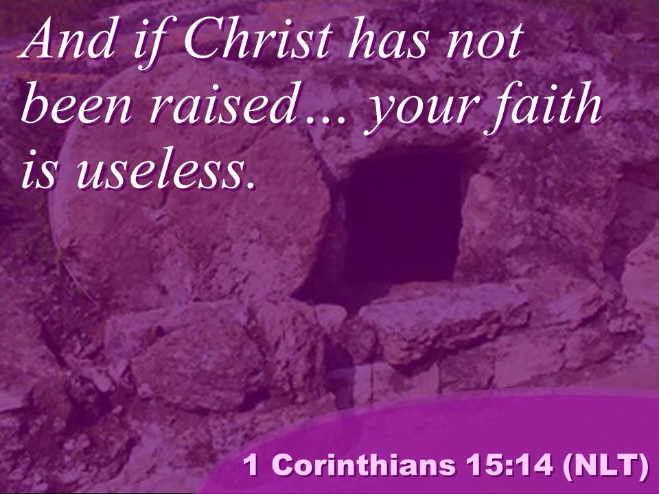 And if Christ has not been raised… your faith is useless. 1 Corinthians 15:14 (NLT)