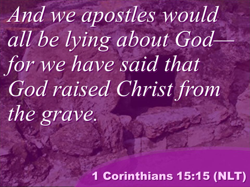 And we apostles would all be lying about God— for we have said that God raised Christ from the grave.