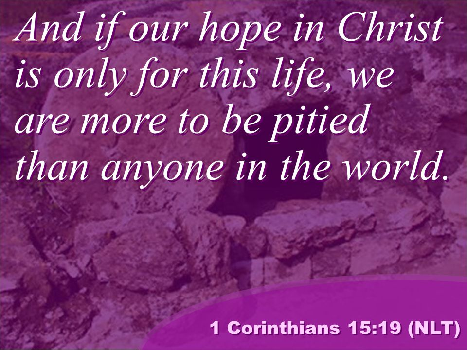 And if our hope in Christ is only for this life, we are more to be pitied than anyone in the world.