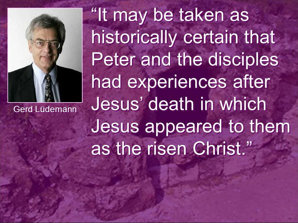It may be taken as historically certain that Peter and the disciples had experiences after Jesus' death in which Jesus appeared to them as the risen Christ. Gerd Lüdemann