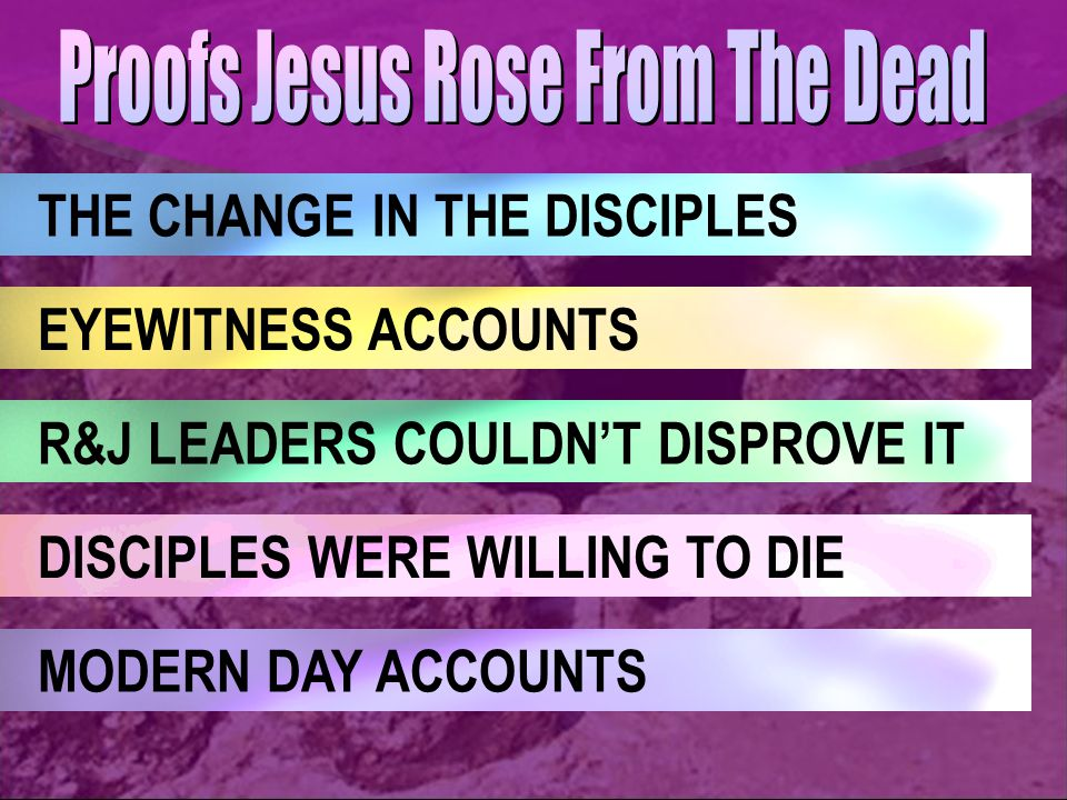 DISCIPLES WERE WILLING TO DIE THE CHANGE IN THE DISCIPLES EYEWITNESS ACCOUNTS MODERN DAY ACCOUNTS R&J LEADERS COULDN'T DISPROVE IT