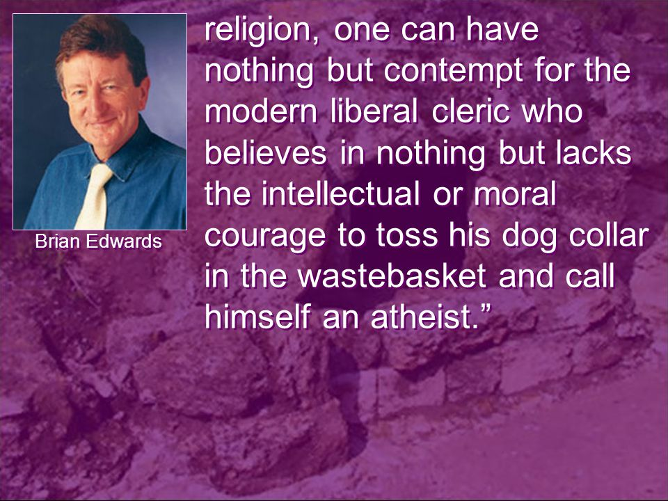 religion, one can have nothing but contempt for the modern liberal cleric who believes in nothing but lacks the intellectual or moral courage to toss his dog collar in the wastebasket and call himself an atheist. Brian Edwards