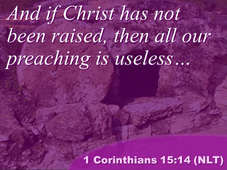And if Christ has not been raised, then all our preaching is useless… 1 Corinthians 15:14 (NLT)