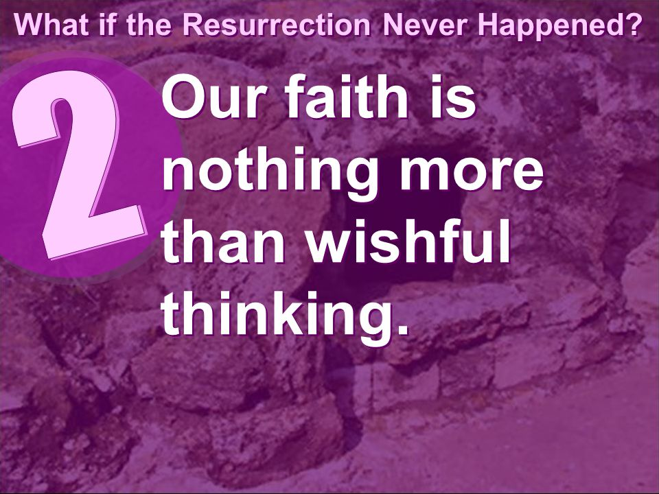 What if the Resurrection Never Happened Our faith is nothing more than wishful thinking.