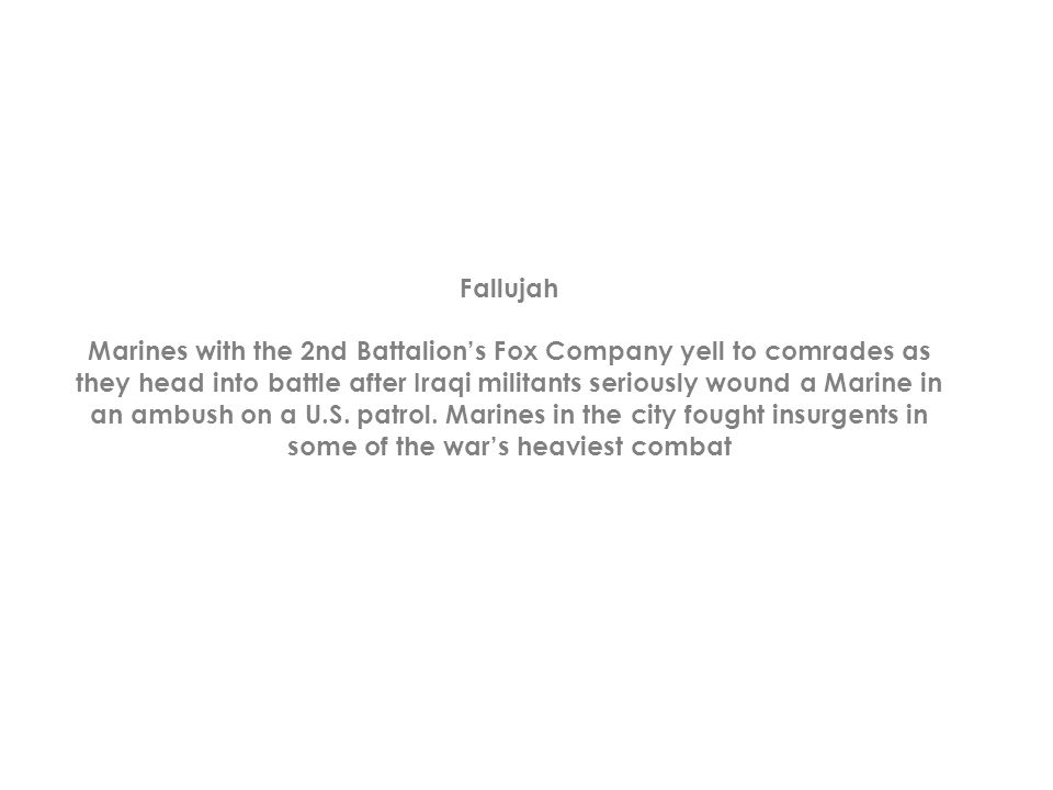 Fallujah Marines with the 2nd Battalion's Fox Company yell to comrades as they head into battle after Iraqi militants seriously wound a Marine in an ambush on a U.S.