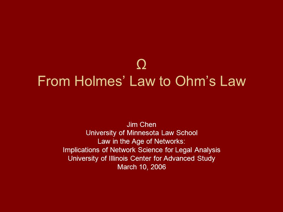Ω From Holmes' Law to Ohm's Law Jim Chen University of Minnesota Law School Law in the Age of Networks: Implications of Network Science for Legal Anal