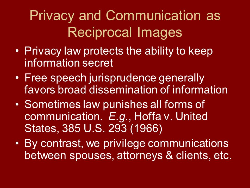 Privacy and Communication as Reciprocal Images Privacy law protects the ability to keep information secret Free speech jurisprudence generally favors