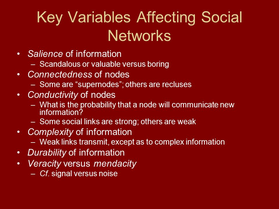 "Key Variables Affecting Social Networks Salience of information –Scandalous or valuable versus boring Connectedness of nodes –Some are ""supernodes""; o"