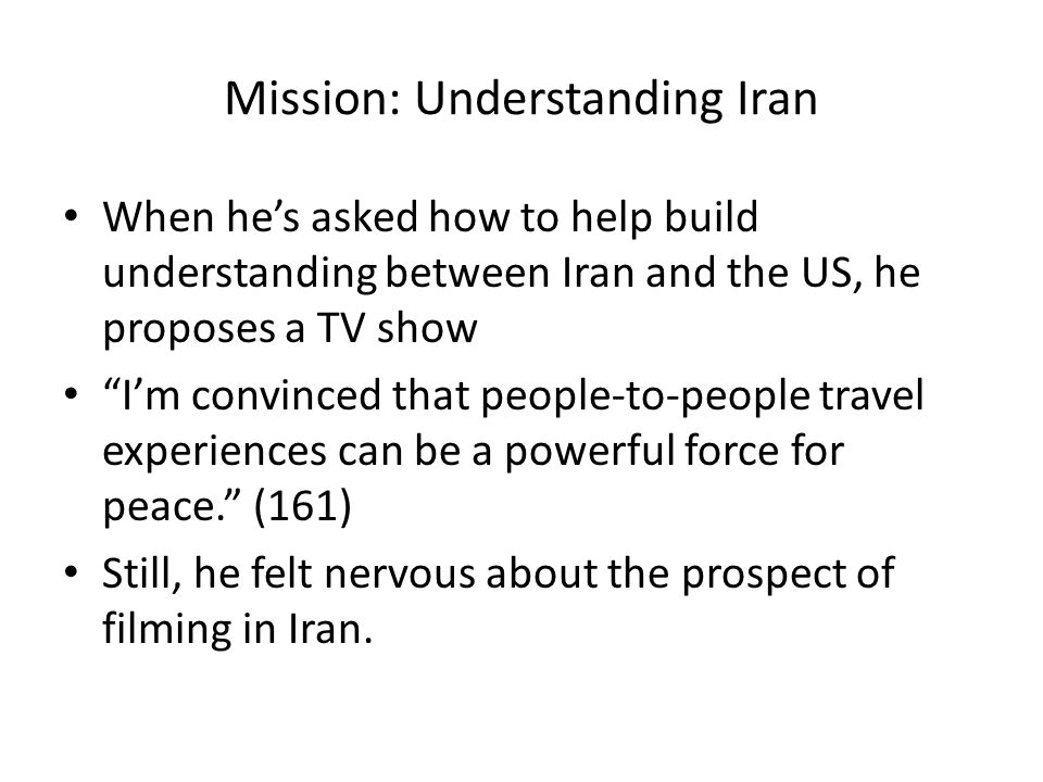 Mission: Understanding Iran When he's asked how to help build understanding between Iran and the US, he proposes a TV show I'm convinced that people-to-people travel experiences can be a powerful force for peace. (161) Still, he felt nervous about the prospect of filming in Iran.