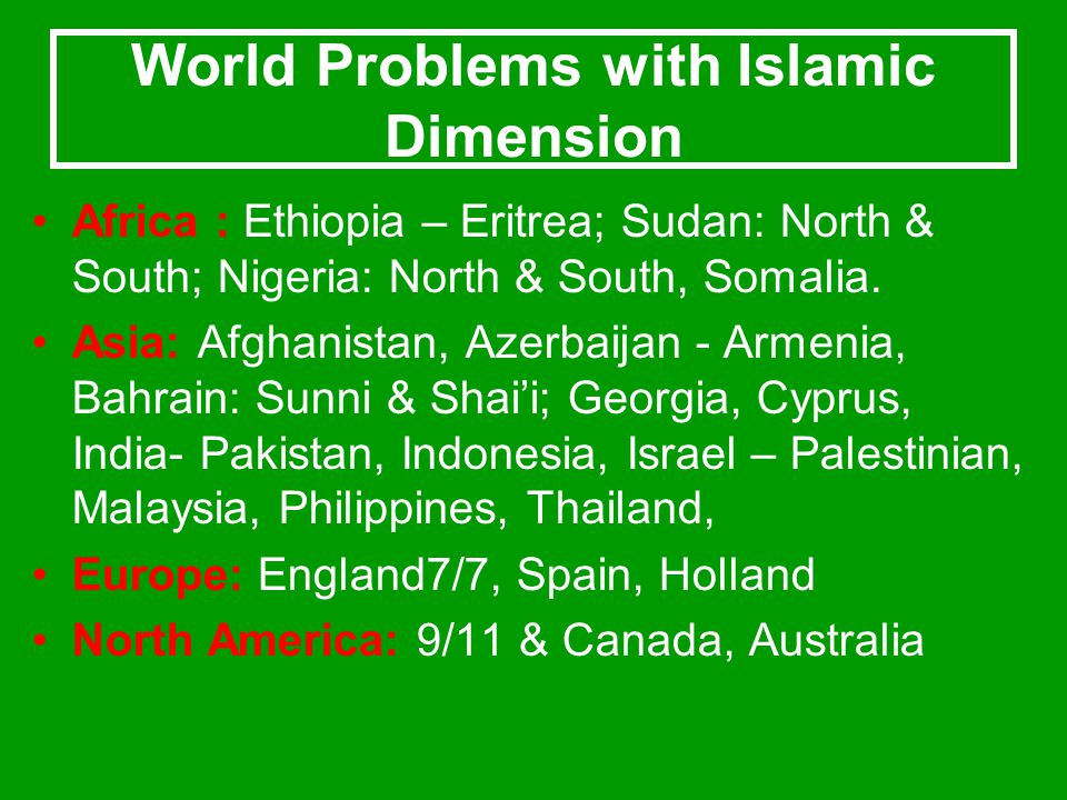 World Problems with Islamic Dimension Africa : Ethiopia – Eritrea; Sudan: North & South; Nigeria: North & South, Somalia. Asia: Afghanistan, Azerbaija