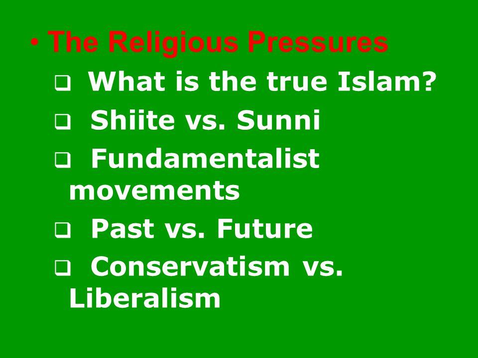 The Religious Pressures  What is the true Islam?  Shiite vs. Sunni  Fundamentalist movements  Past vs. Future  Conservatism vs. Liberalism