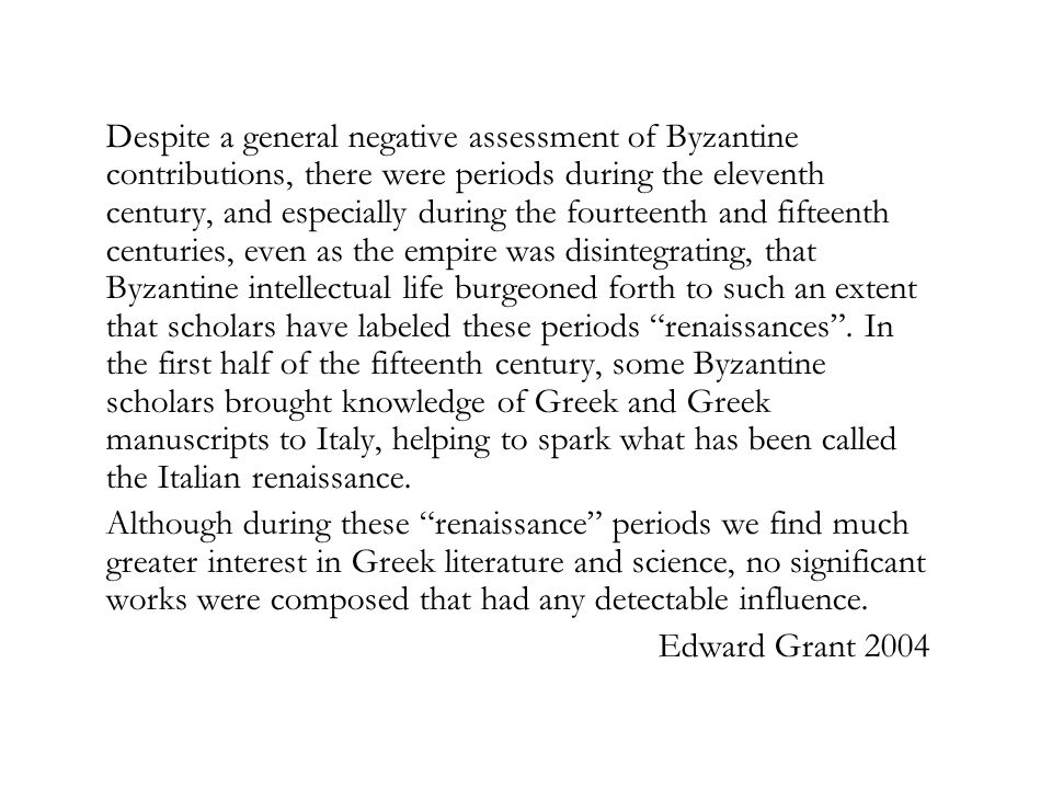 Despite a general negative assessment of Byzantine contributions, there were periods during the eleventh century, and especially during the fourteenth and fifteenth centuries, even as the empire was disintegrating, that Byzantine intellectual life burgeoned forth to such an extent that scholars have labeled these periods renaissances .