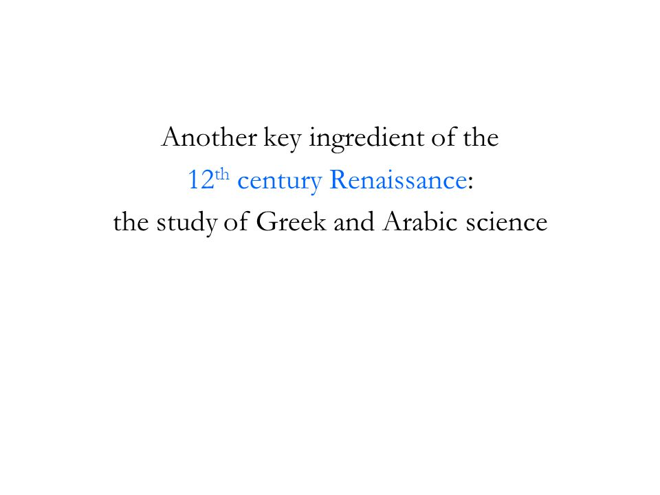 Another key ingredient of the 12 th century Renaissance: the study of Greek and Arabic science