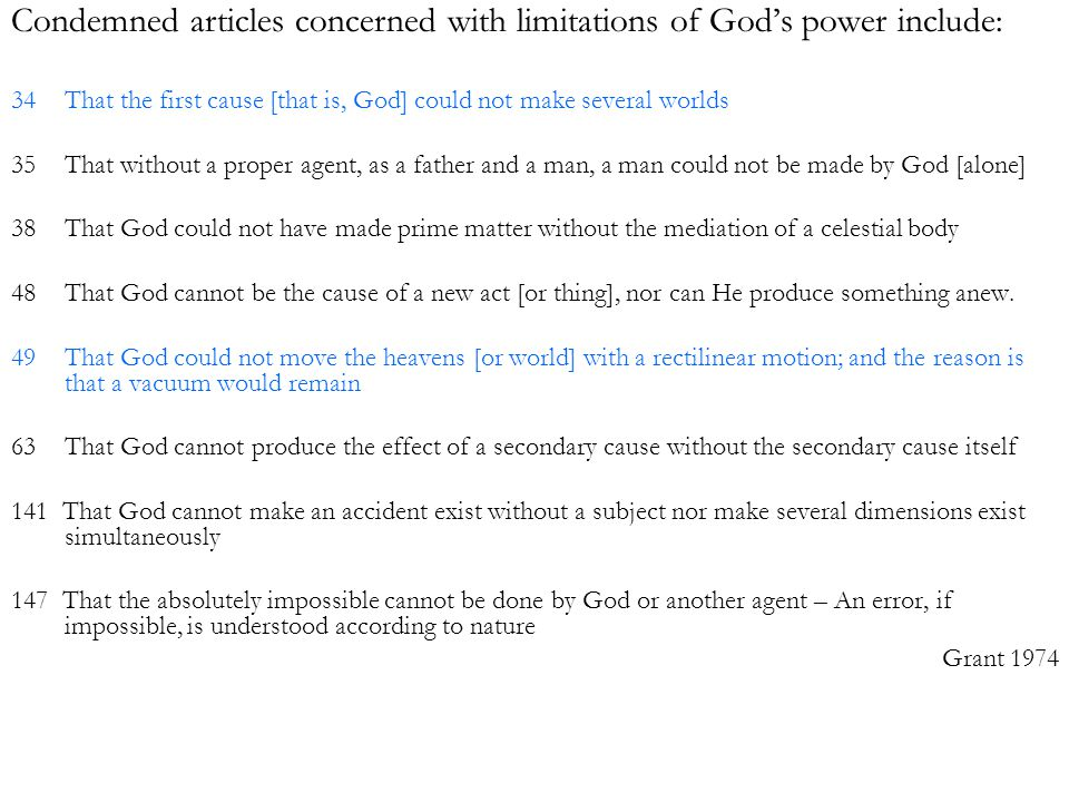Condemned articles concerned with limitations of God's power include: 34That the first cause [that is, God] could not make several worlds 35 That without a proper agent, as a father and a man, a man could not be made by God [alone] 38 That God could not have made prime matter without the mediation of a celestial body 48 That God cannot be the cause of a new act [or thing], nor can He produce something anew.