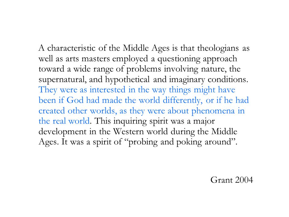 A characteristic of the Middle Ages is that theologians as well as arts masters employed a questioning approach toward a wide range of problems involving nature, the supernatural, and hypothetical and imaginary conditions.
