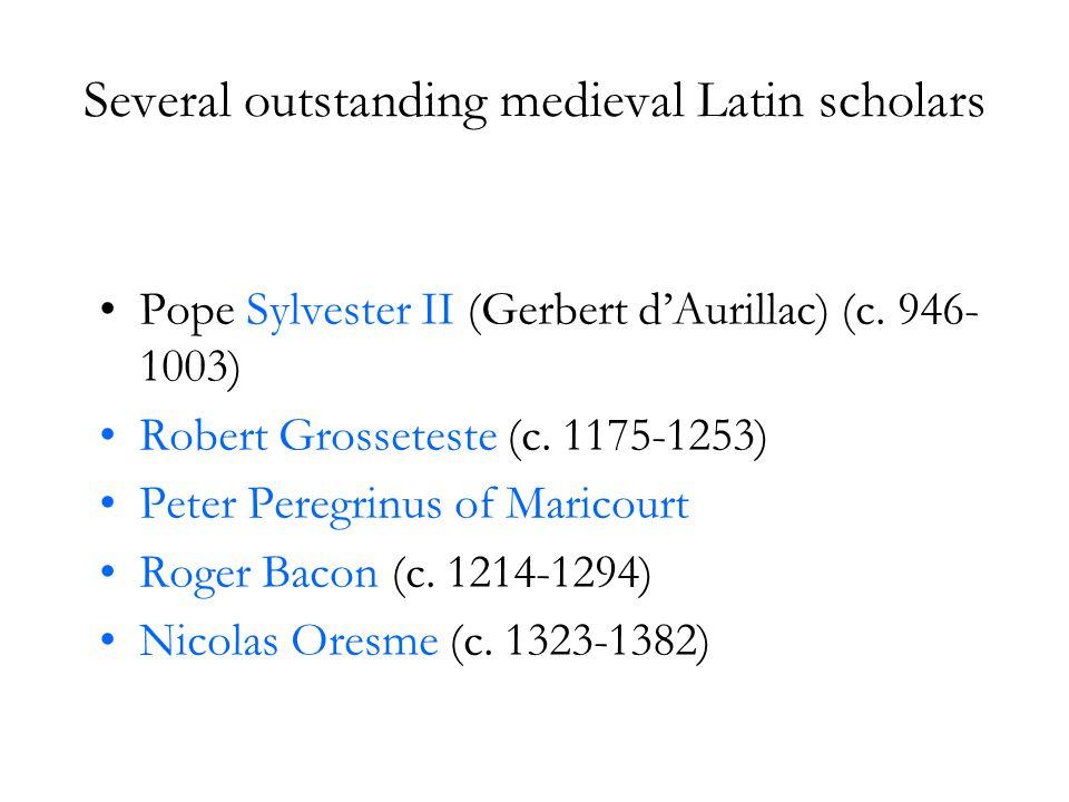 Several outstanding medieval Latin scholars Pope Sylvester II (Gerbert d'Aurillac) (c. 946- 1003) Robert Grosseteste (c. 1175-1253) Peter Peregrinus o