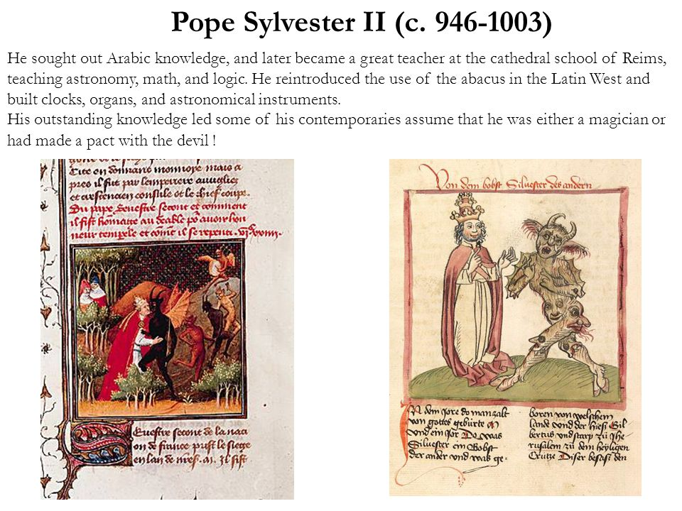 Pope Sylvester II (c. 946-1003) He sought out Arabic knowledge, and later became a great teacher at the cathedral school of Reims, teaching astronomy,