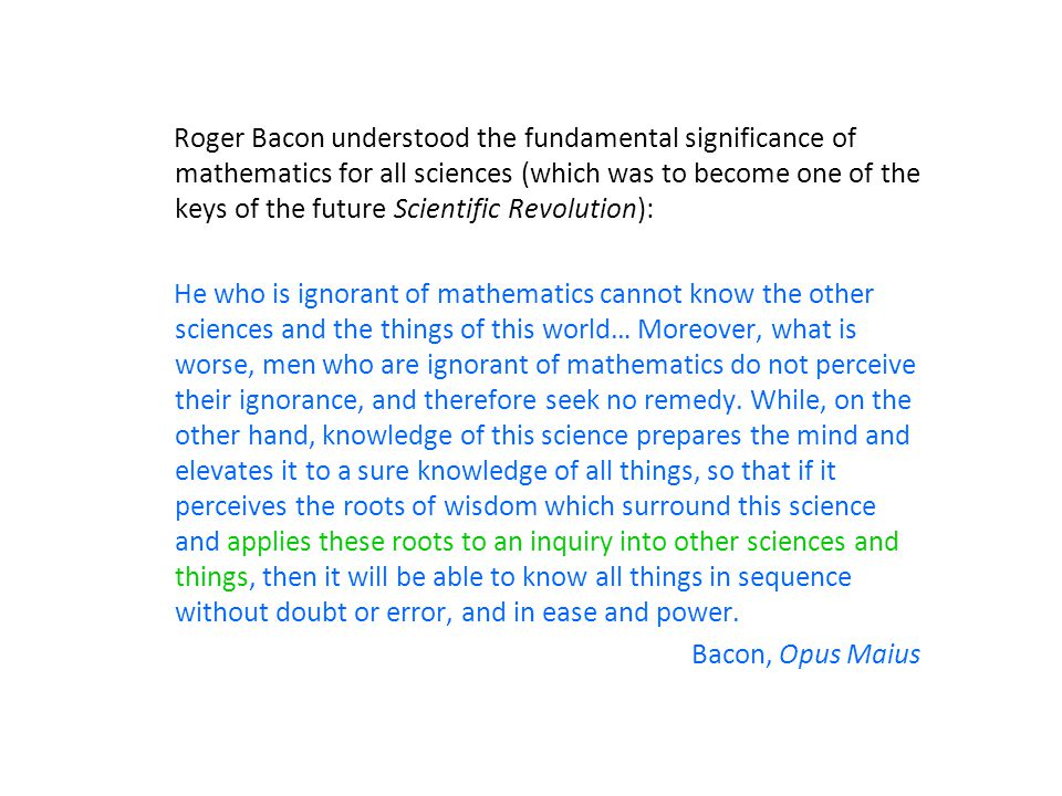Roger Bacon understood the fundamental significance of mathematics for all sciences (which was to become one of the keys of the future Scientific Revolution): He who is ignorant of mathematics cannot know the other sciences and the things of this world… Moreover, what is worse, men who are ignorant of mathematics do not perceive their ignorance, and therefore seek no remedy.