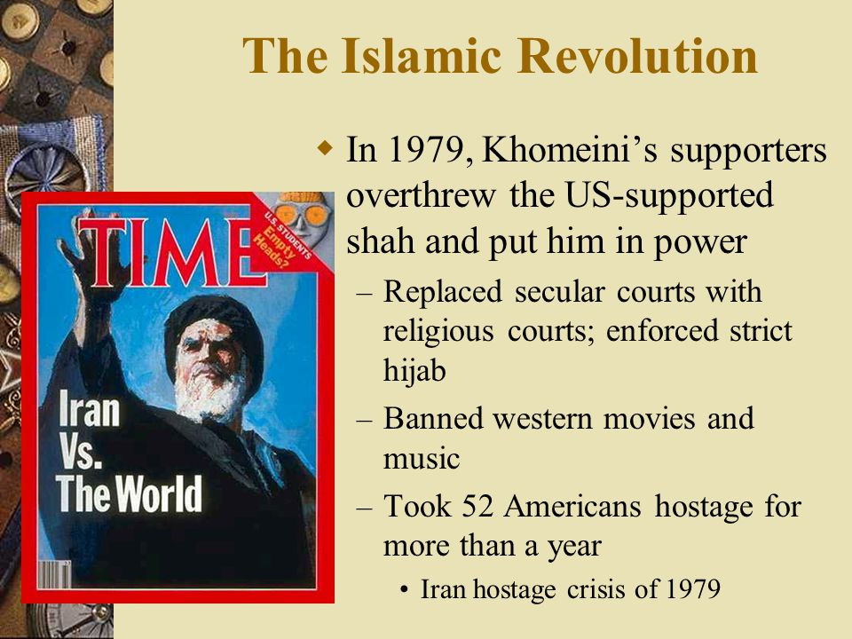 The Islamic Revolution  In 1979, Khomeini's supporters overthrew the US-supported shah and put him in power – Replaced secular courts with religious