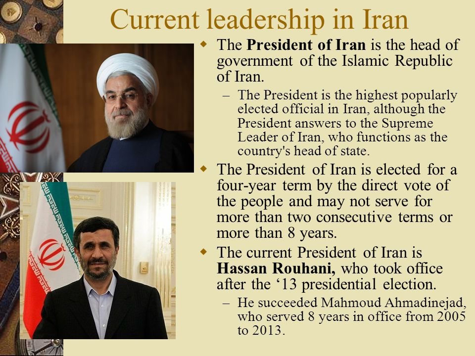 Current leadership in Iran  The President of Iran is the head of government of the Islamic Republic of Iran.