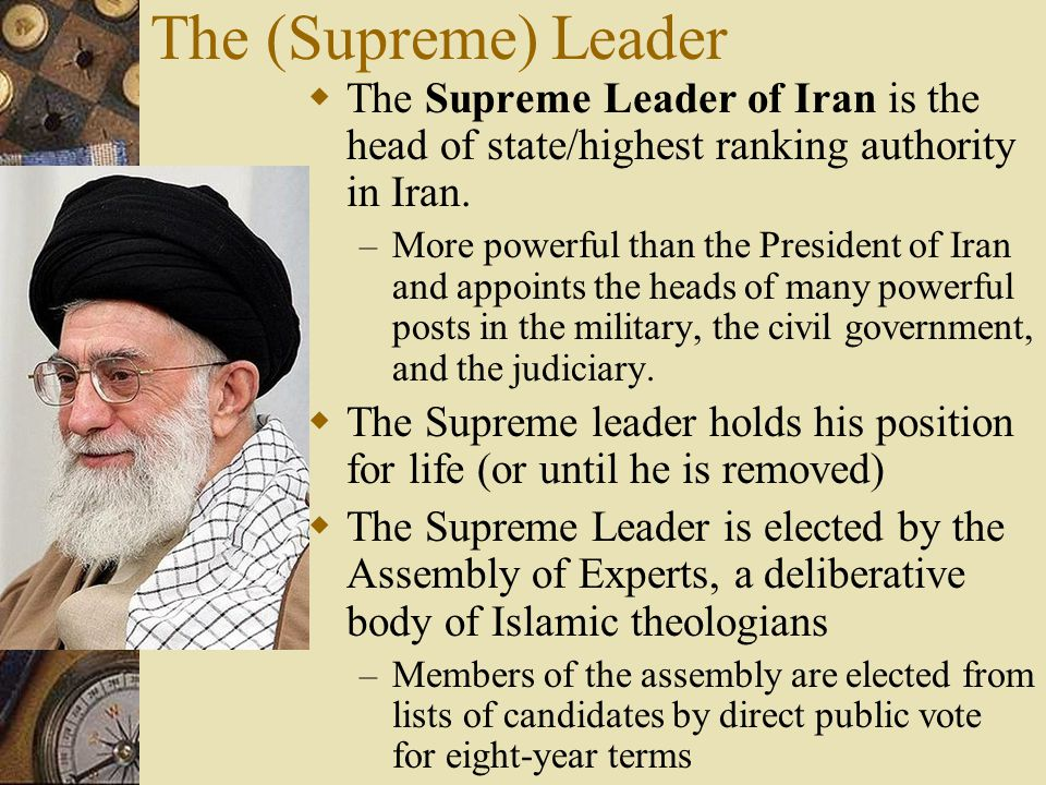 The (Supreme) Leader  The Supreme Leader of Iran is the head of state/highest ranking authority in Iran. – More powerful than the President of Iran a