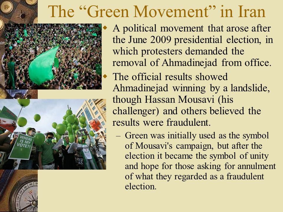 The Green Movement in Iran  A political movement that arose after the June 2009 presidential election, in which protesters demanded the removal of Ahmadinejad from office.