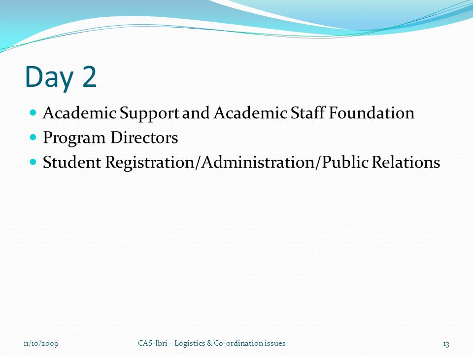 Day 2 Academic Support and Academic Staff Foundation Program Directors Student Registration/Administration/Public Relations CAS-Ibri - Logistics & Co-ordination issues11/10/200913