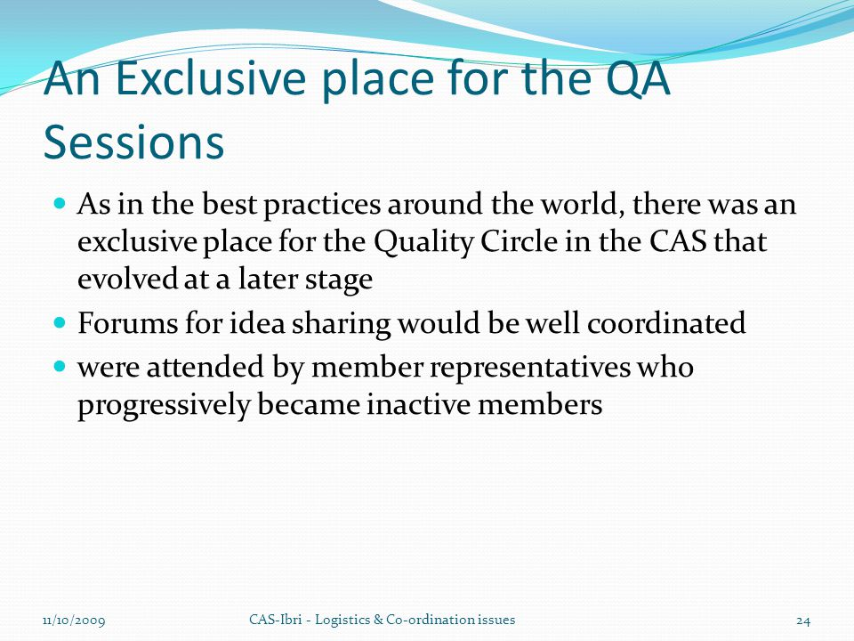 An Exclusive place for the QA Sessions As in the best practices around the world, there was an exclusive place for the Quality Circle in the CAS that evolved at a later stage Forums for idea sharing would be well coordinated were attended by member representatives who progressively became inactive members CAS-Ibri - Logistics & Co-ordination issues11/10/200924