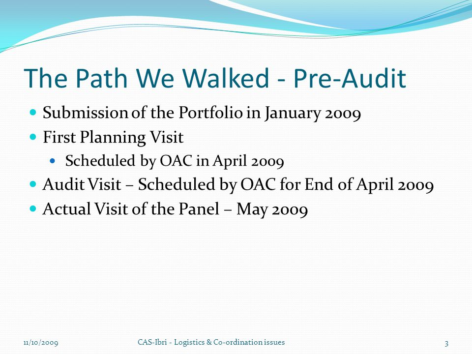 The Path We Walked - Pre-Audit Submission of the Portfolio in January 2009 First Planning Visit Scheduled by OAC in April 2009 Audit Visit – Scheduled by OAC for End of April 2009 Actual Visit of the Panel – May 2009 CAS-Ibri - Logistics & Co-ordination issues11/10/20093