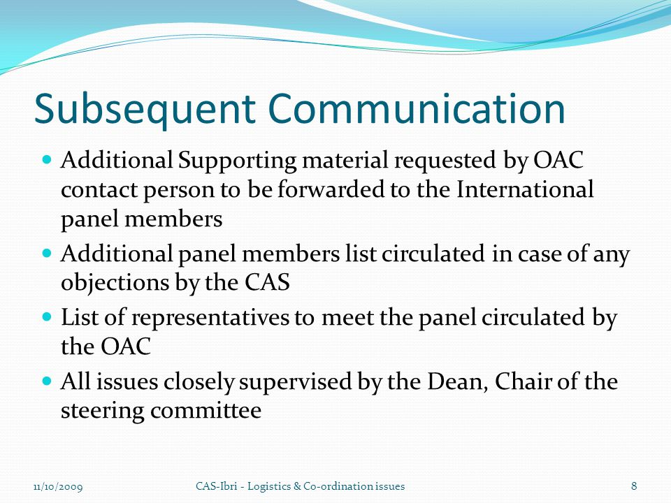 Subsequent Communication Additional Supporting material requested by OAC contact person to be forwarded to the International panel members Additional panel members list circulated in case of any objections by the CAS List of representatives to meet the panel circulated by the OAC All issues closely supervised by the Dean, Chair of the steering committee CAS-Ibri - Logistics & Co-ordination issues11/10/20098