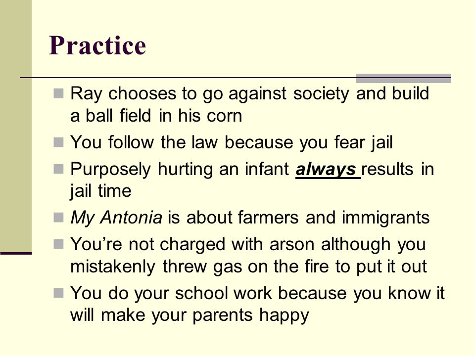 Practice Ray chooses to go against society and build a ball field in his corn You follow the law because you fear jail Purposely hurting an infant always results in jail time My Antonia is about farmers and immigrants You're not charged with arson although you mistakenly threw gas on the fire to put it out You do your school work because you know it will make your parents happy