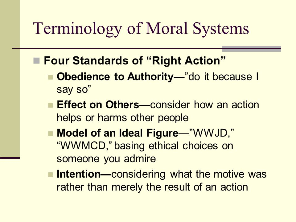 Terminology of Moral Systems Four Standards of Right Action Obedience to Authority— do it because I say so Effect on Others—consider how an action helps or harms other people Model of an Ideal Figure— WWJD, WWMCD, basing ethical choices on someone you admire Intention—considering what the motive was rather than merely the result of an action