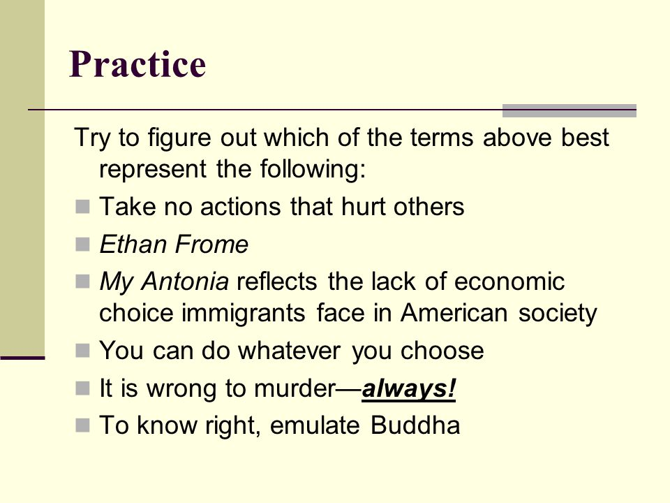 Practice Try to figure out which of the terms above best represent the following: Take no actions that hurt others Ethan Frome My Antonia reflects the lack of economic choice immigrants face in American society You can do whatever you choose It is wrong to murder—always.