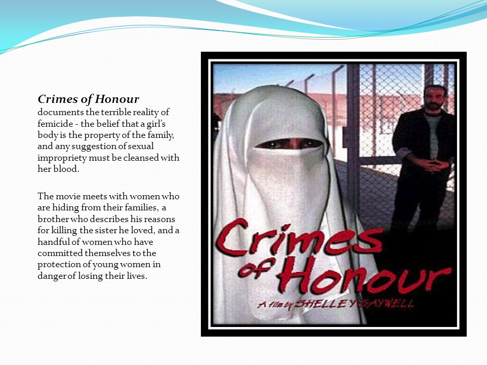 Crimes of Honour documents the terrible reality of femicide - the belief that a girl's body is the property of the family, and any suggestion of sexual impropriety must be cleansed with her blood.