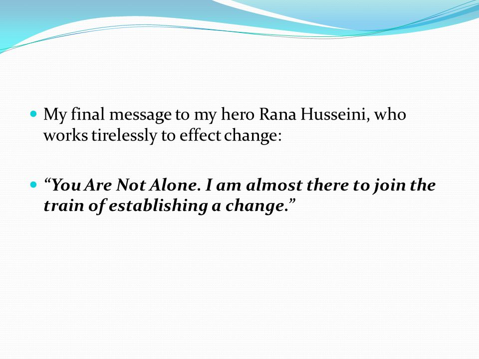 My final message to my hero Rana Husseini, who works tirelessly to effect change: You Are Not Alone.