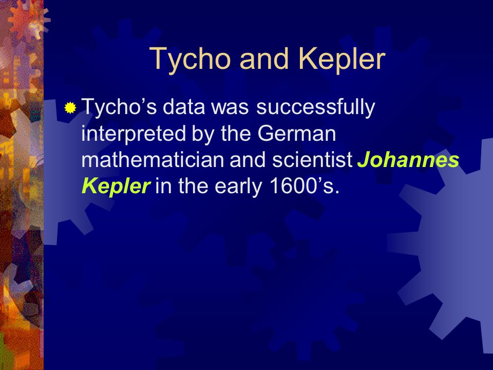  Tycho's data was successfully interpreted by the German mathematician and scientist Johannes Kepler in the early 1600's. Tycho and Kepler