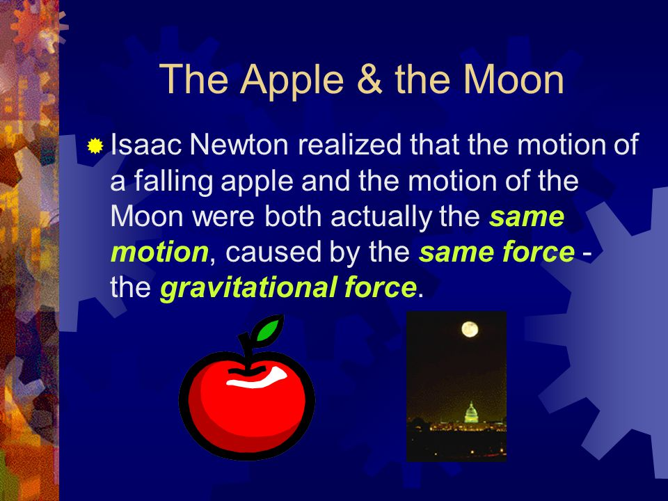 The Apple & the Moon  Isaac Newton realized that the motion of a falling apple and the motion of the Moon were both actually the same motion, caused