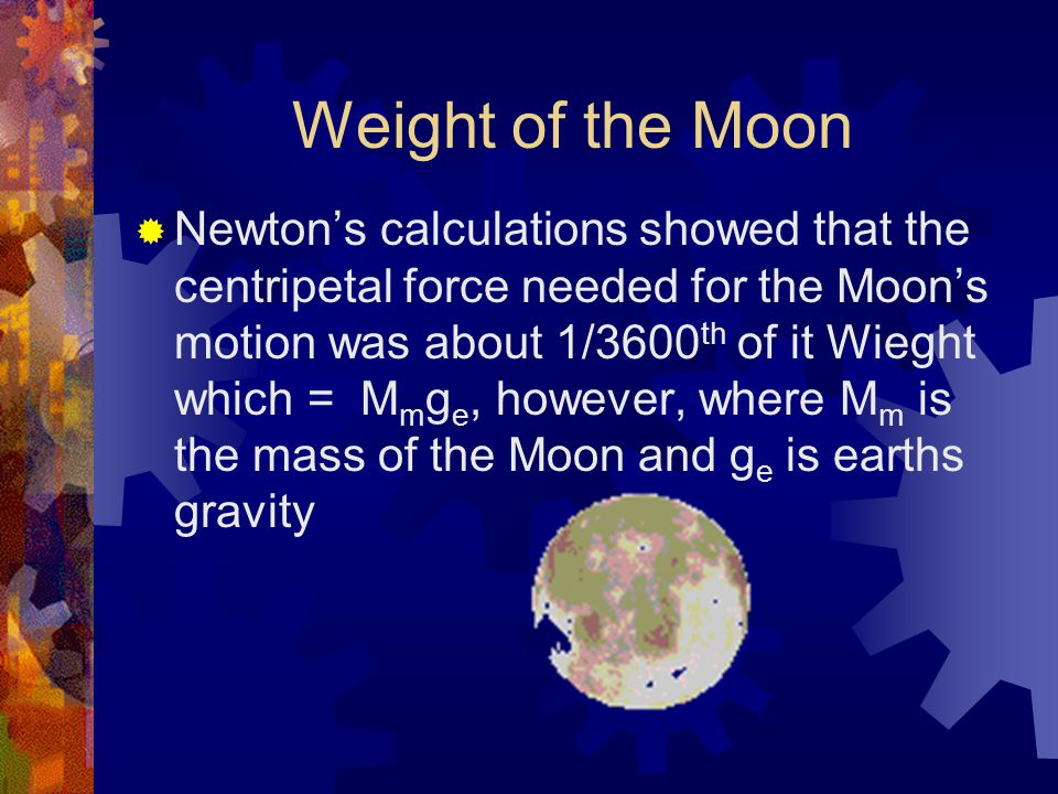 Weight of the Moon  Newton's calculations showed that the centripetal force needed for the Moon's motion was about 1/3600 th of it Wieght which = M m g e, however, where M m is the mass of the Moon and g e is earths gravity