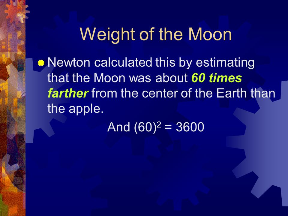 Weight of the Moon  Newton calculated this by estimating that the Moon was about 60 times farther from the center of the Earth than the apple.