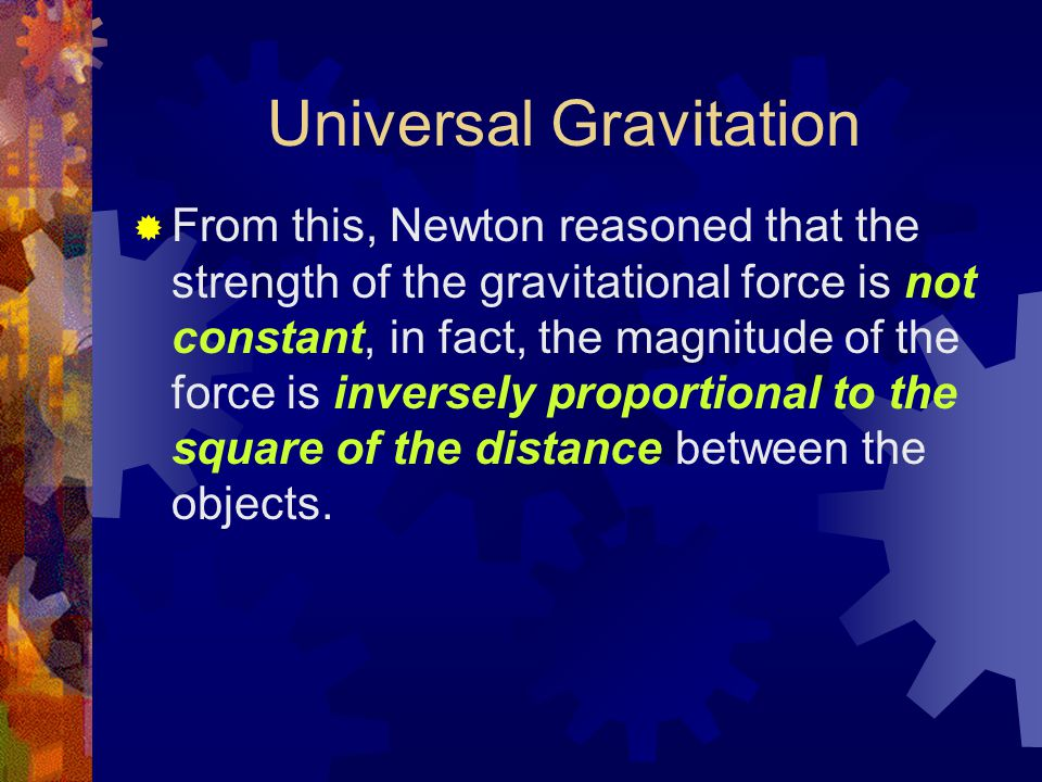 Universal Gravitation  From this, Newton reasoned that the strength of the gravitational force is not constant, in fact, the magnitude of the force i