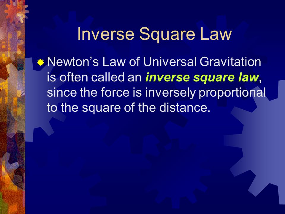 Inverse Square Law  Newton's Law of Universal Gravitation is often called an inverse square law, since the force is inversely proportional to the square of the distance.