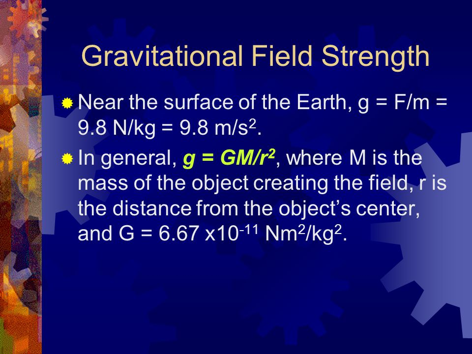 Gravitational Field Strength  Near the surface of the Earth, g = F/m = 9.8 N/kg = 9.8 m/s 2.