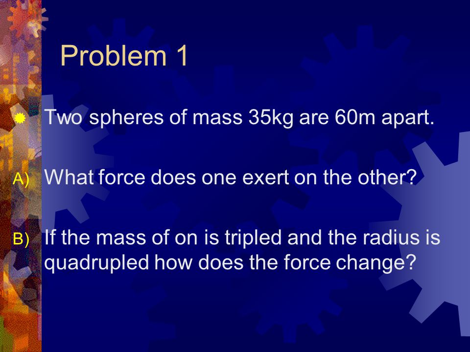 Problem 1  Two spheres of mass 35kg are 60m apart.