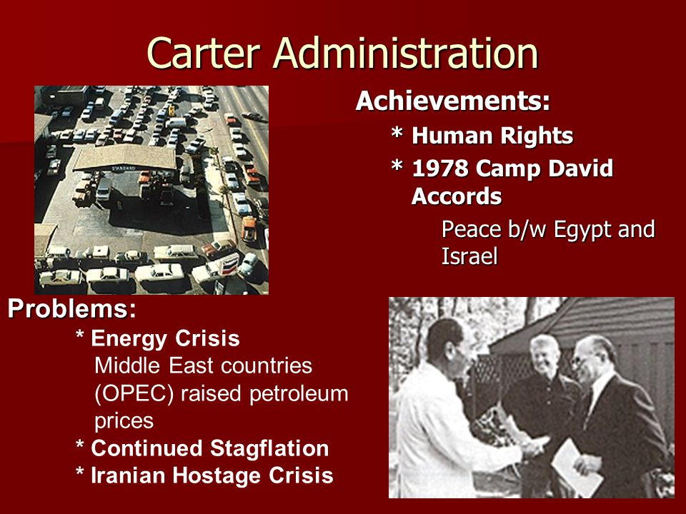 Carter Administration Achievements: * Human Rights * 1978 Camp David Accords Peace b/w Egypt and Israel Problems Problems: * Energy Crisis Middle East countries (OPEC) raised petroleum prices * Continued Stagflation * Iranian Hostage Crisis