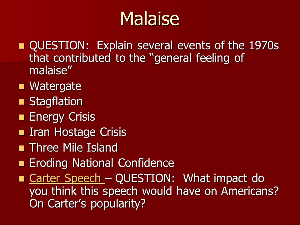 Malaise QUESTION: Explain several events of the 1970s that contributed to the general feeling of malaise QUESTION: Explain several events of the 1970s that contributed to the general feeling of malaise Watergate Watergate Stagflation Stagflation Energy Crisis Energy Crisis Iran Hostage Crisis Iran Hostage Crisis Three Mile Island Three Mile Island Eroding National Confidence Eroding National Confidence Carter Speech – QUESTION: What impact do you think this speech would have on Americans.