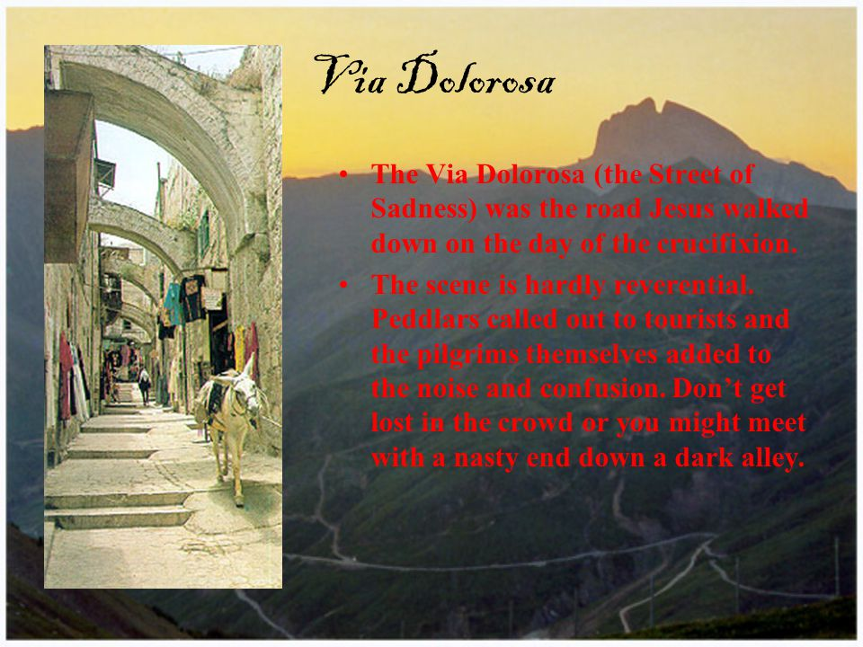 Via Dolorosa The Via Dolorosa (the Street of Sadness) was the road Jesus walked down on the day of the crucifixion.