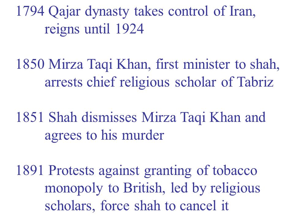 1794 Qajar dynasty takes control of Iran, reigns until 1924 1850 Mirza Taqi Khan, first minister to shah, arrests chief religious scholar of Tabriz 1851 Shah dismisses Mirza Taqi Khan and agrees to his murder 1891 Protests against granting of tobacco monopoly to British, led by religious scholars, force shah to cancel it