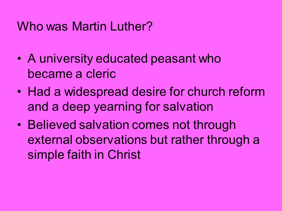 Who was Martin Luther? A university educated peasant who became a cleric Had a widespread desire for church reform and a deep yearning for salvation B