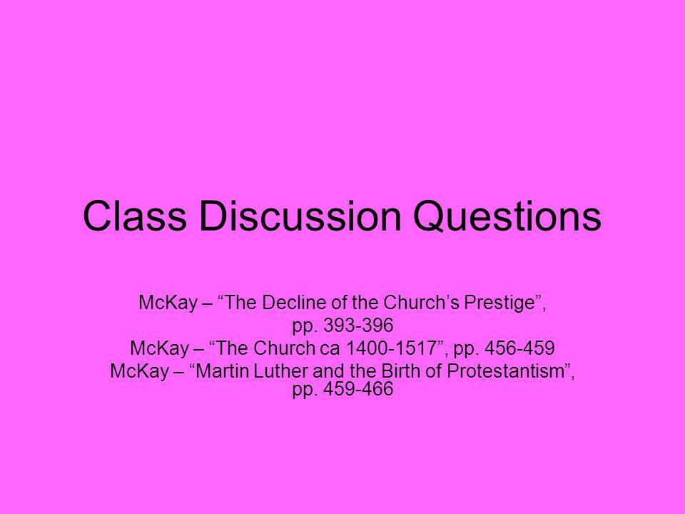 "Class Discussion Questions McKay – ""The Decline of the Church's Prestige"", pp. 393-396 McKay – ""The Church ca 1400-1517"", pp. 456-459 McKay – ""Martin"